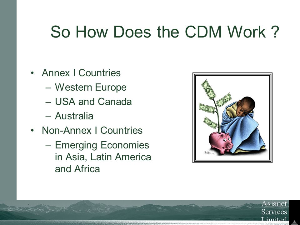 Annex I Countries –Western Europe –USA and Canada –Australia Non-Annex I Countries –Emerging Economies in Asia, Latin America and Africa So How Does the CDM Work