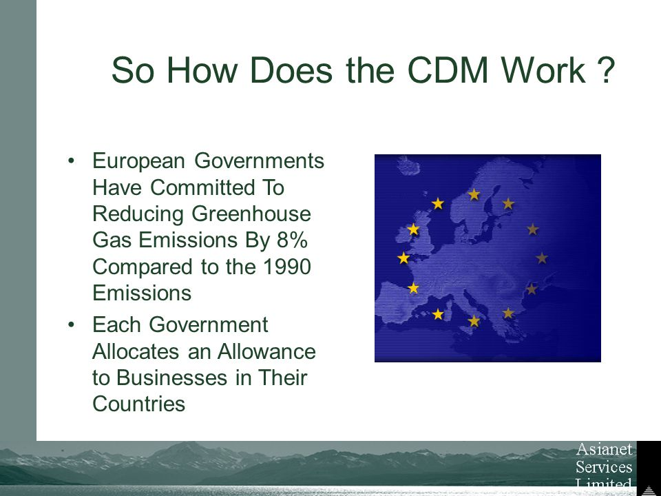 European Governments Have Committed To Reducing Greenhouse Gas Emissions By 8% Compared to the 1990 Emissions Each Government Allocates an Allowance to Businesses in Their Countries So How Does the CDM Work