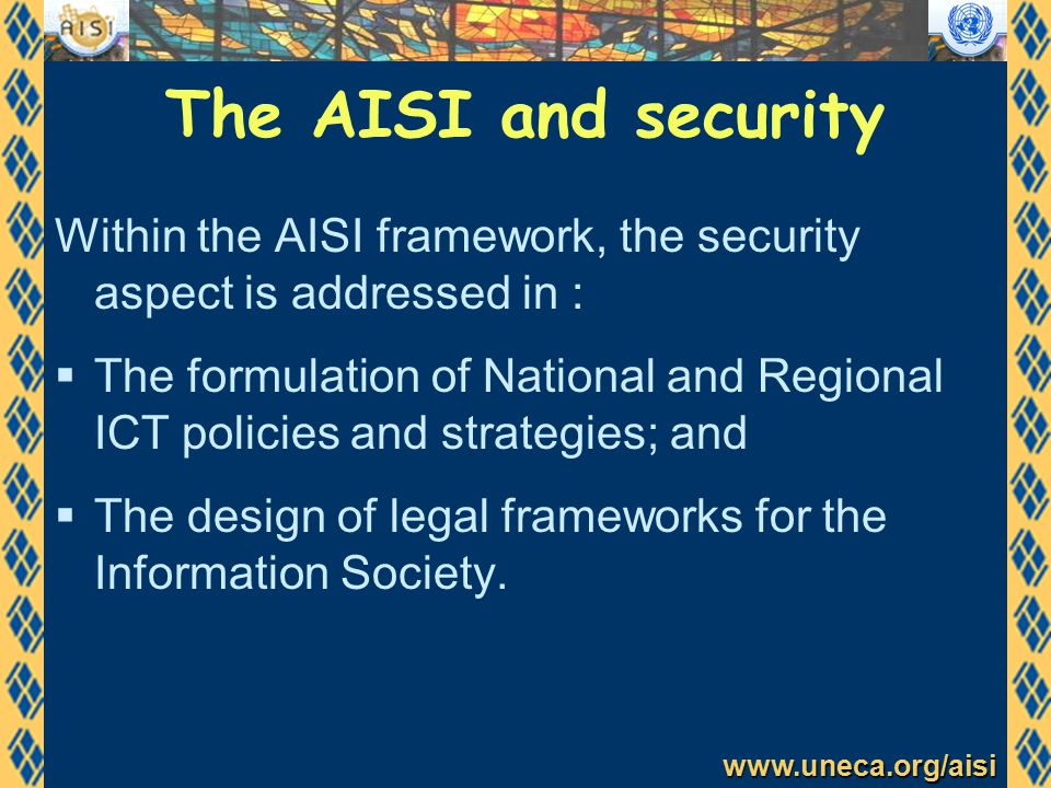 www.uneca.org/aisi The AISI and security Within the AISI framework, the security aspect is addressed in :  The formulation of National and Regional ICT policies and strategies; and  The design of legal frameworks for the Information Society.