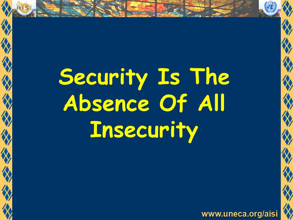www.uneca.org/aisi Security Is The Absence Of All Insecurity