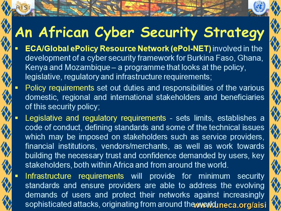www.uneca.org/aisi An African Cyber Security Strategy  ECA/Global ePolicy Resource Network (ePol-NET) involved in the development of a cyber security framework for Burkina Faso, Ghana, Kenya and Mozambique – a programme that looks at the policy, legislative, regulatory and infrastructure requirements;  Policy requirements set out duties and responsibilities of the various domestic, regional and international stakeholders and beneficiaries of this security policy;  Legislative and regulatory requirements - sets limits, establishes a code of conduct, defining standards and some of the technical issues which may be imposed on stakeholders such as service providers, financial institutions, vendors/merchants, as well as work towards building the necessary trust and confidence demanded by users, key stakeholders, both within Africa and from around the world.