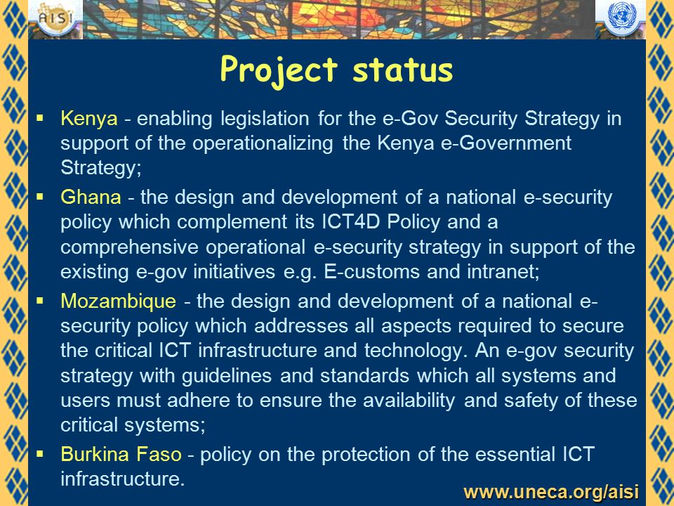 www.uneca.org/aisi Project status  Kenya - enabling legislation for the e-Gov Security Strategy in support of the operationalizing the Kenya e-Government Strategy;  Ghana - the design and development of a national e-security policy which complement its ICT4D Policy and a comprehensive operational e-security strategy in support of the existing e-gov initiatives e.g.