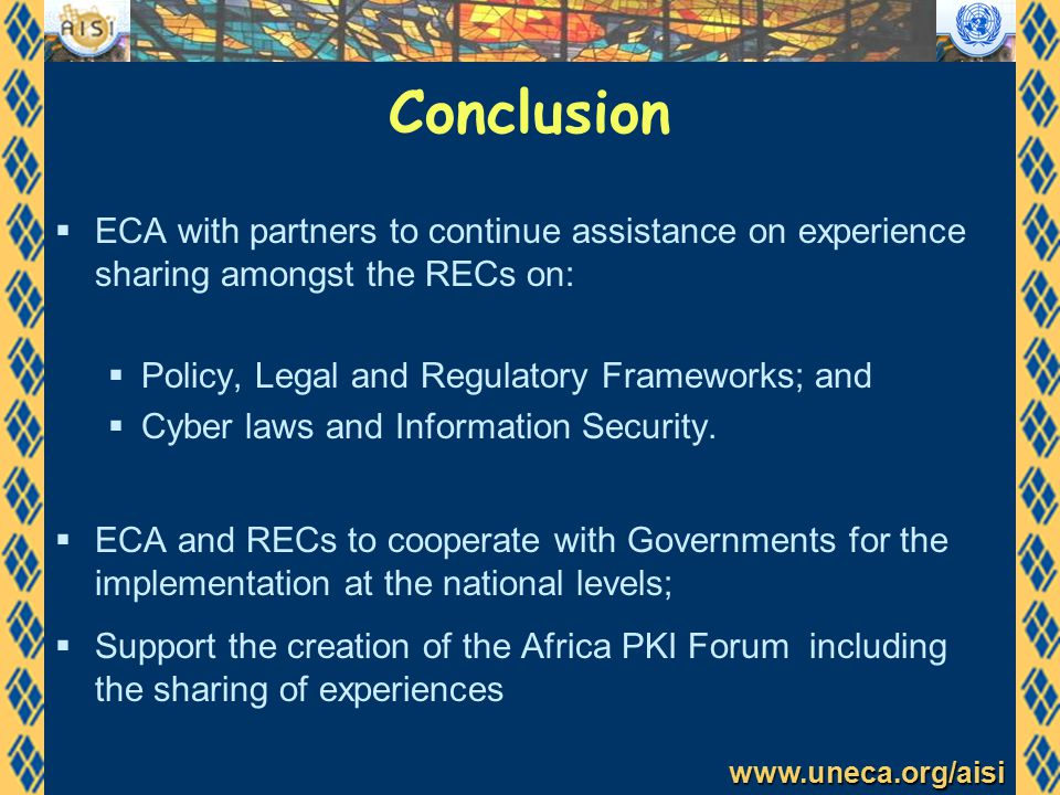 www.uneca.org/aisi Conclusion  ECA with partners to continue assistance on experience sharing amongst the RECs on:  Policy, Legal and Regulatory Frameworks; and  Cyber laws and Information Security.