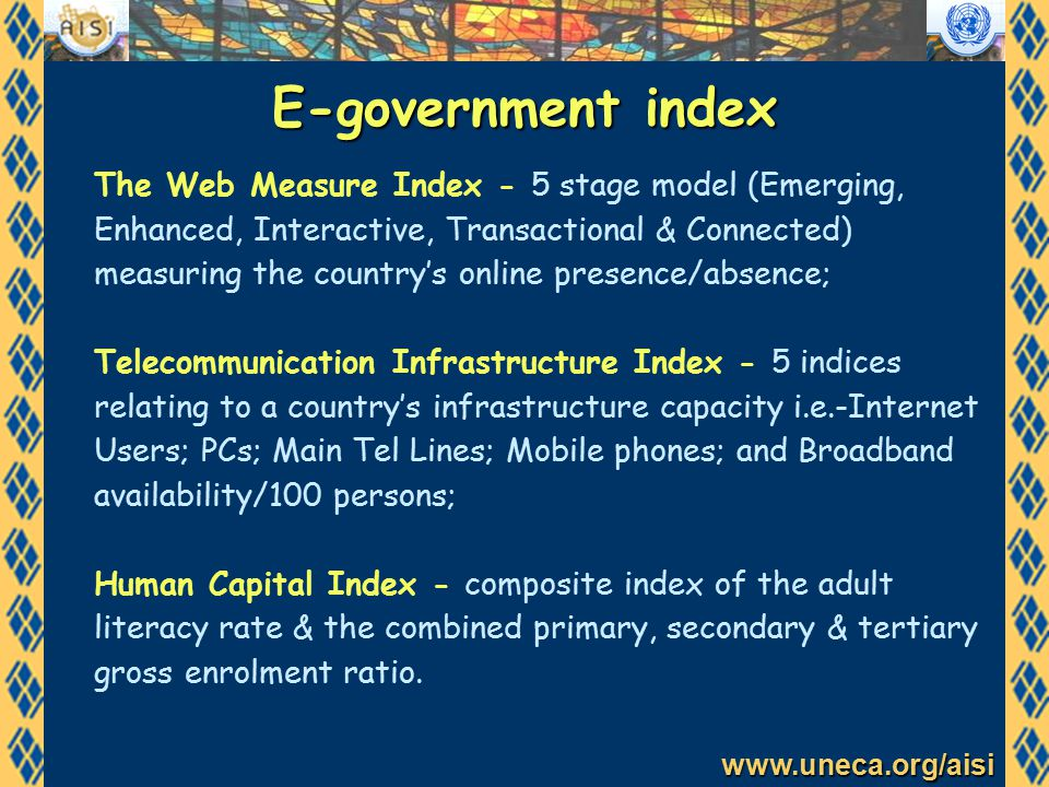 www.uneca.org/aisi E-government index The Web Measure Index - 5 stage model (Emerging, Enhanced, Interactive, Transactional & Connected) measuring the country's online presence/absence; Telecommunication Infrastructure Index - 5 indices relating to a country's infrastructure capacity i.e.-Internet Users; PCs; Main Tel Lines; Mobile phones; and Broadband availability/100 persons; Human Capital Index - composite index of the adult literacy rate & the combined primary, secondary & tertiary gross enrolment ratio.