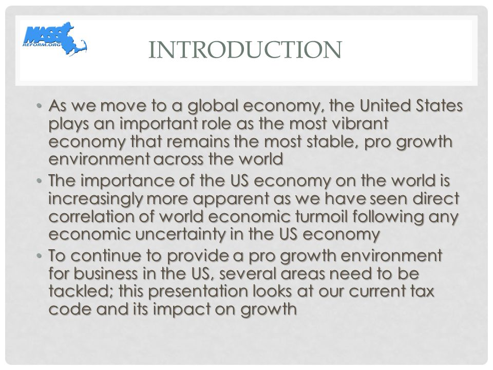 INTRODUCTION As we move to a global economy, the United States plays an important role as the most vibrant economy that remains the most stable, pro growth environment across the world As we move to a global economy, the United States plays an important role as the most vibrant economy that remains the most stable, pro growth environment across the world The importance of the US economy on the world is increasingly more apparent as we have seen direct correlation of world economic turmoil following any economic uncertainty in the US economy The importance of the US economy on the world is increasingly more apparent as we have seen direct correlation of world economic turmoil following any economic uncertainty in the US economy To continue to provide a pro growth environment for business in the US, several areas need to be tackled; this presentation looks at our current tax code and its impact on growth To continue to provide a pro growth environment for business in the US, several areas need to be tackled; this presentation looks at our current tax code and its impact on growth