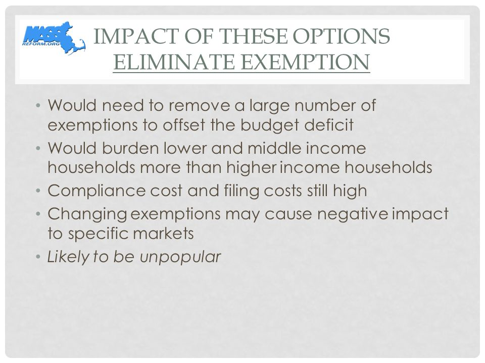 IMPACT OF THESE OPTIONS ELIMINATE EXEMPTION Would need to remove a large number of exemptions to offset the budget deficit Would burden lower and middle income households more than higher income households Compliance cost and filing costs still high Changing exemptions may cause negative impact to specific markets Likely to be unpopular