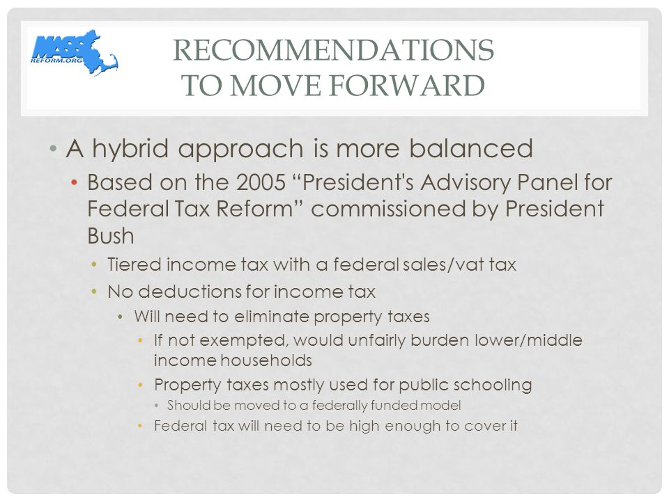 RECOMMENDATIONS TO MOVE FORWARD A hybrid approach is more balanced Based on the 2005 President s Advisory Panel for Federal Tax Reform commissioned by President Bush Tiered income tax with a federal sales/vat tax No deductions for income tax Will need to eliminate property taxes If not exempted, would unfairly burden lower/middle income households Property taxes mostly used for public schooling Should be moved to a federally funded model Federal tax will need to be high enough to cover it