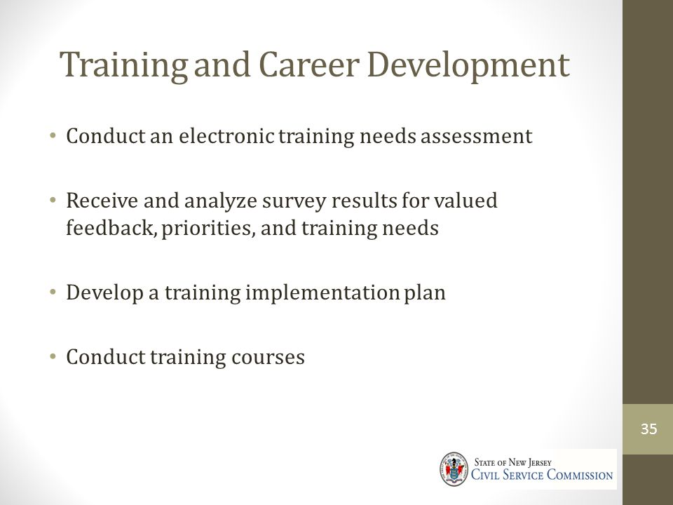 Training and Career Development Conduct an electronic training needs assessment Receive and analyze survey results for valued feedback, priorities, and training needs Develop a training implementation plan Conduct training courses 35