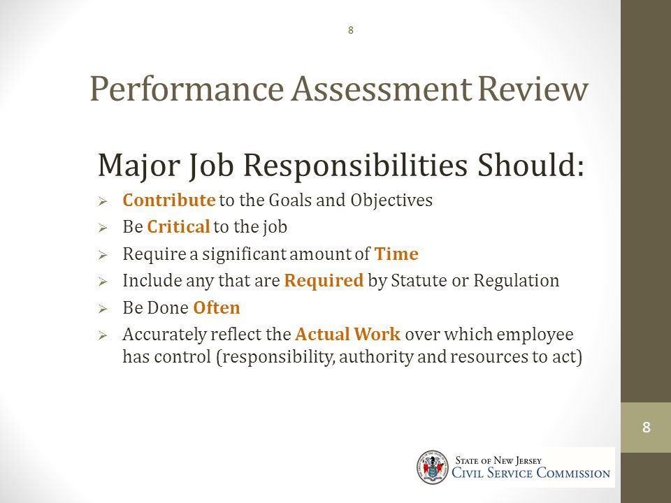 Performance Assessment Review Major Job Responsibilities Should:  Contribute to the Goals and Objectives  Be Critical to the job  Require a significant amount of Time  Include any that are Required by Statute or Regulation  Be Done Often  Accurately reflect the Actual Work over which employee has control (responsibility, authority and resources to act) 8 8