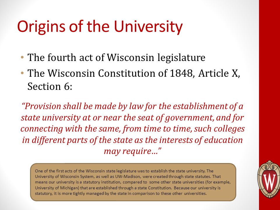 Origins of the University The fourth act of Wisconsin legislature The Wisconsin Constitution of 1848, Article X, Section 6: Provision shall be made by law for the establishment of a state university at or near the seat of government, and for connecting with the same, from time to time, such colleges in different parts of the state as the interests of education may require… One of the first acts of the Wisconsin state legislature was to establish the state university.