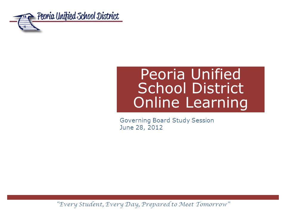 Every Student, Every Day, Prepared to Meet Tomorrow Peoria Unified School District Online Learning Governing Board Study Session June 28, 2012