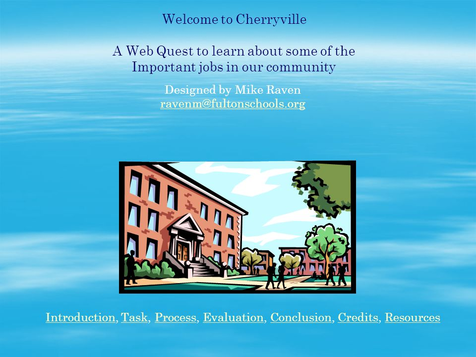 Welcome to Cherryville A Web Quest to learn about some of the Important jobs in our community Designed by Mike Raven ravenm@fultonschools.org IntroductionIntroduction, Task, Process, Evaluation, Conclusion, Credits, ResourcesTaskProcessEvaluationConclusionCreditsResources