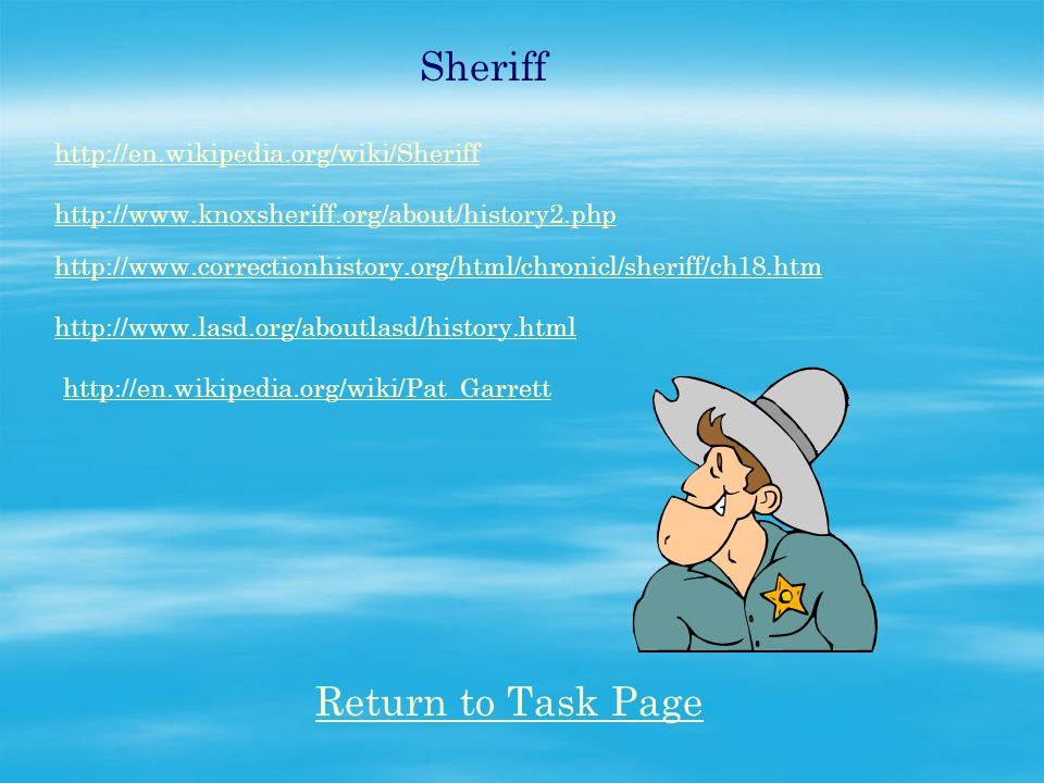 Sheriff http://en.wikipedia.org/wiki/Sheriff http://www.knoxsheriff.org/about/history2.php http://www.correctionhistory.org/html/chronicl/sheriff/ch18.htm http://www.lasd.org/aboutlasd/history.html http://en.wikipedia.org/wiki/Pat_Garrett Return to Task Page