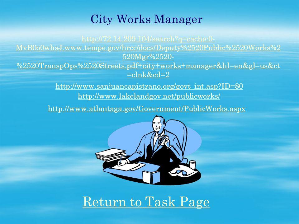 City Works Manager http://72.14.209.104/search q=cache:0- MvB0o0whsJ:www.tempe.gov/hrcc/docs/Deputy%2520Public%2520Works%2 520Mgr%2520- %2520TranspOps%2520Streets.pdf+city+works+manager&hl=en&gl=us&ct =clnk&cd=2 http://www.sanjuancapistrano.org/govt_int.asp ID=80 http://www.lakelandgov.net/publicworks/ http://www.atlantaga.gov/Government/PublicWorks.aspx Return to Task Page