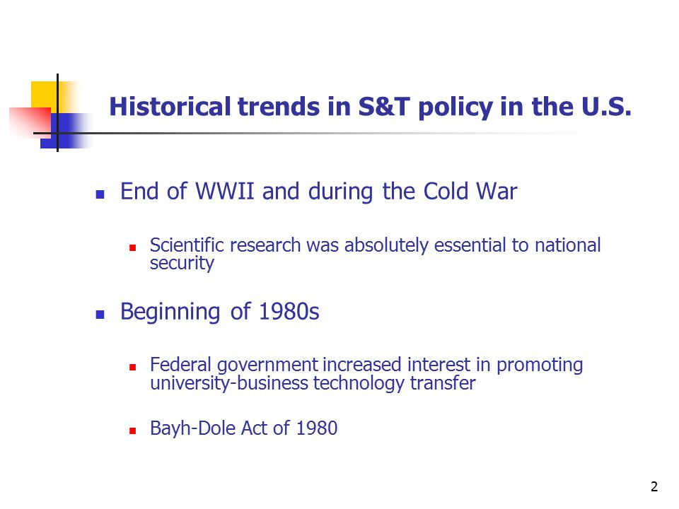2 End of WWII and during the Cold War Scientific research was absolutely essential to national security Beginning of 1980s Federal government increased interest in promoting university-business technology transfer Bayh-Dole Act of 1980 Historical trends in S&T policy in the U.S.