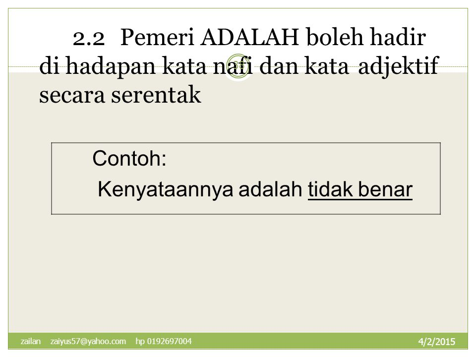 2.2Pemeri ADALAH boleh hadir di hadapan kata nafi dan kata adjektif secara serentak Contoh: Kenyataannya adalah tidak benar 4/2/2015 38 zailan zaiyus5