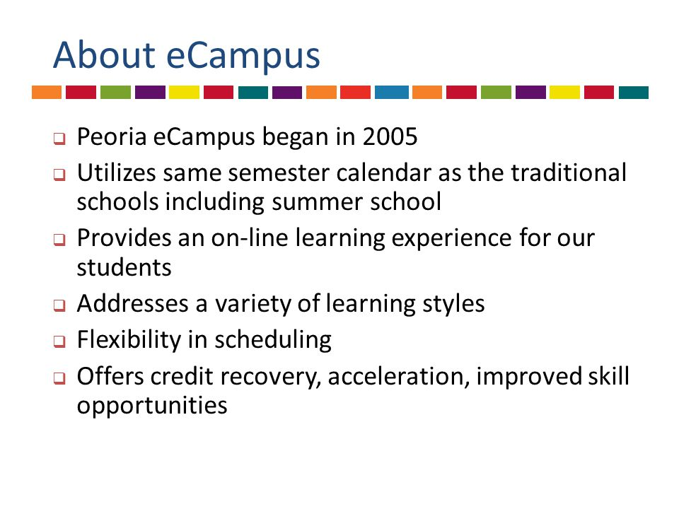 About eCampus  Peoria eCampus began in 2005  Utilizes same semester calendar as the traditional schools including summer school  Provides an on-line learning experience for our students  Addresses a variety of learning styles  Flexibility in scheduling  Offers credit recovery, acceleration, improved skill opportunities