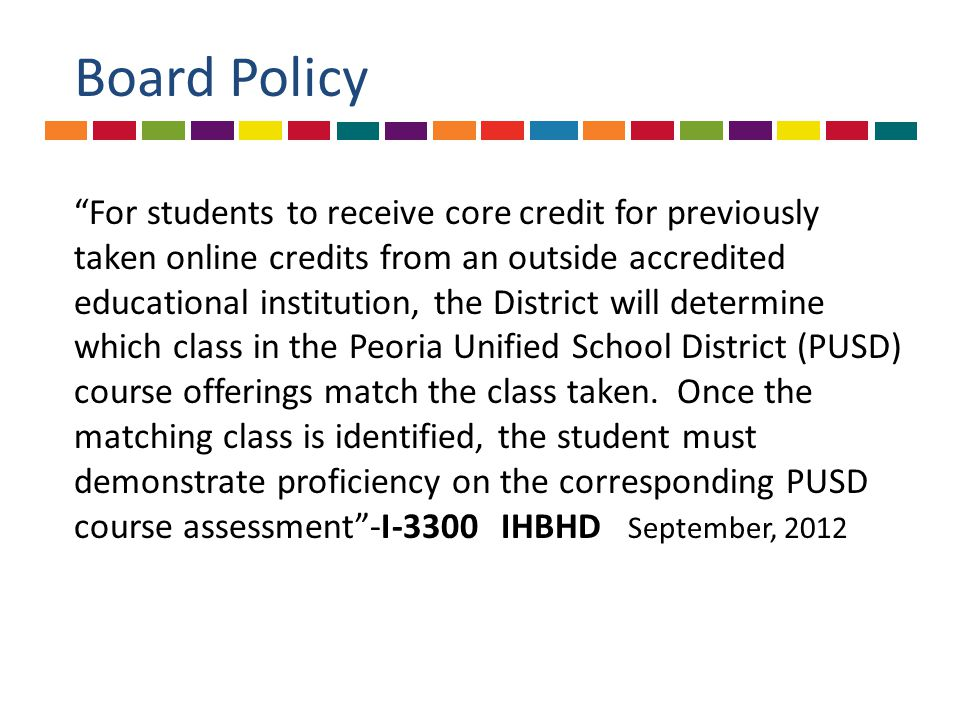 Board Policy For students to receive core credit for previously taken online credits from an outside accredited educational institution, the District will determine which class in the Peoria Unified School District (PUSD) course offerings match the class taken.