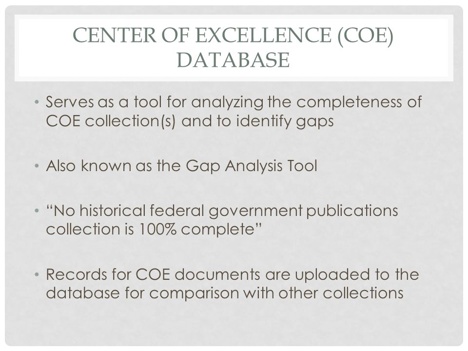 CENTER OF EXCELLENCE (COE) DATABASE Serves as a tool for analyzing the completeness of COE collection(s) and to identify gaps Also known as the Gap Analysis Tool No historical federal government publications collection is 100% complete Records for COE documents are uploaded to the database for comparison with other collections
