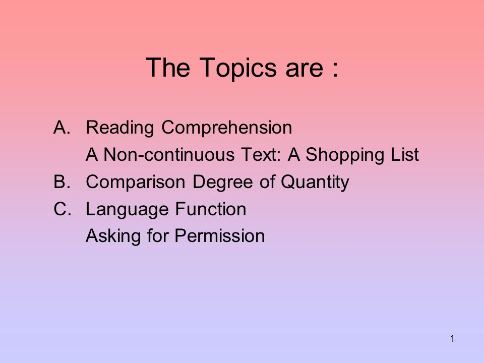1 The Topics are : A.Reading Comprehension A Non-continuous Text: A Shopping List B.Comparison Degree of Quantity C.Language Function Asking for Permi