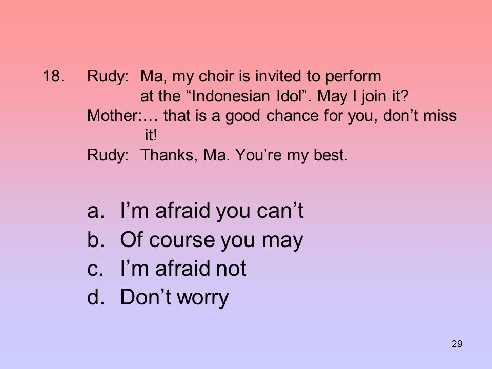 """29 18.Rudy:Ma, my choir is invited to perform at the """"Indonesian Idol"""". May I join it? Mother:… that is a good chance for you, don't miss it! Rudy:Tha"""