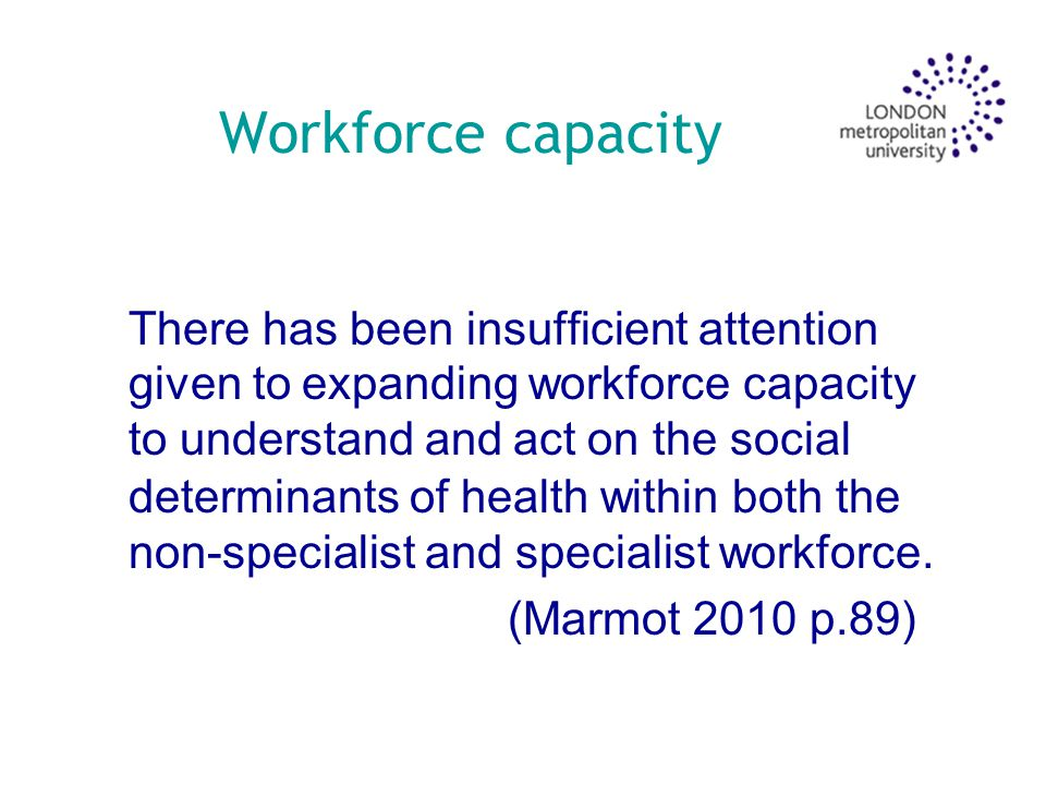 Workforce capacity There has been insufficient attention given to expanding workforce capacity to understand and act on the social determinants of health within both the non-specialist and specialist workforce.