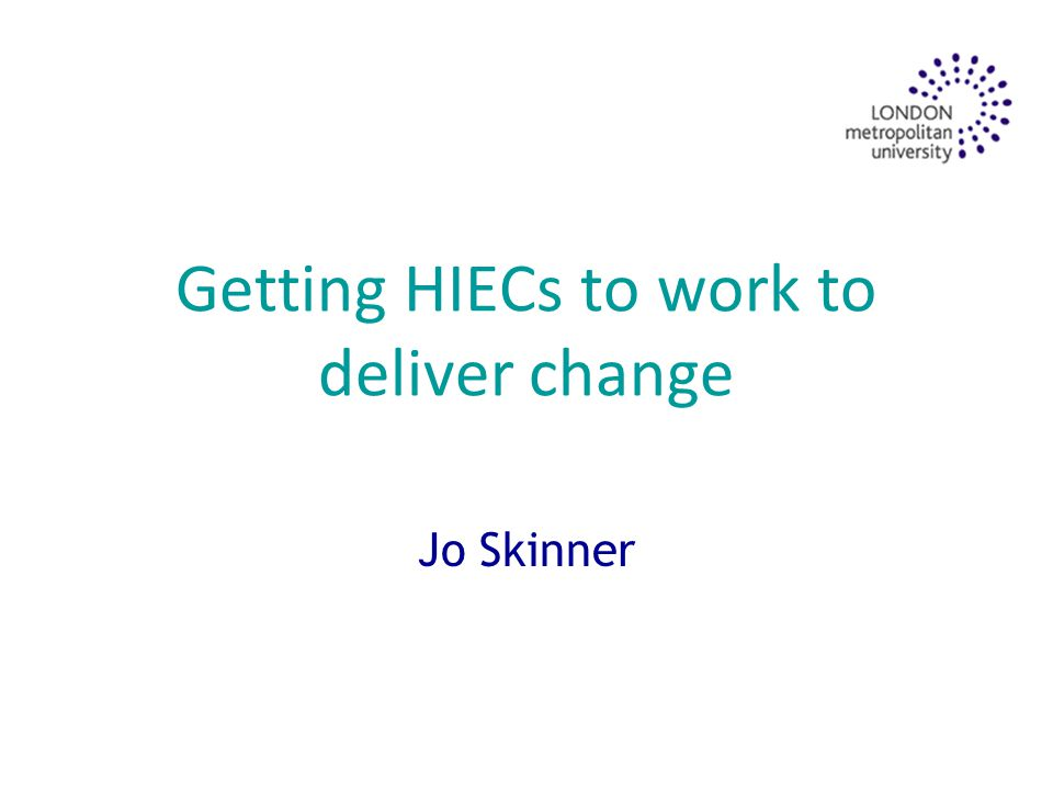 Getting HIECs to work to deliver change Jo Skinner