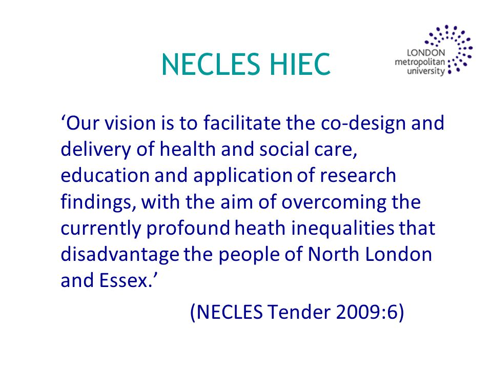 NECLES HIEC 'Our vision is to facilitate the co-design and delivery of health and social care, education and application of research findings, with the aim of overcoming the currently profound heath inequalities that disadvantage the people of North London and Essex.' (NECLES Tender 2009:6)