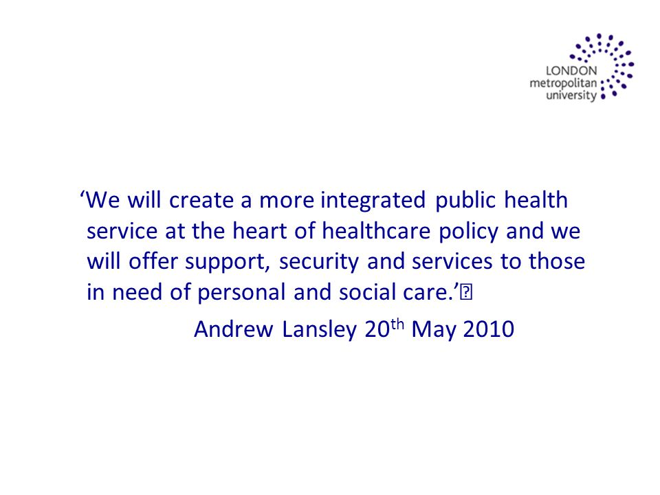 'We will create a more integrated public health service at the heart of healthcare policy and we will offer support, security and services to those in need of personal and social care.' Andrew Lansley 20 th May 2010