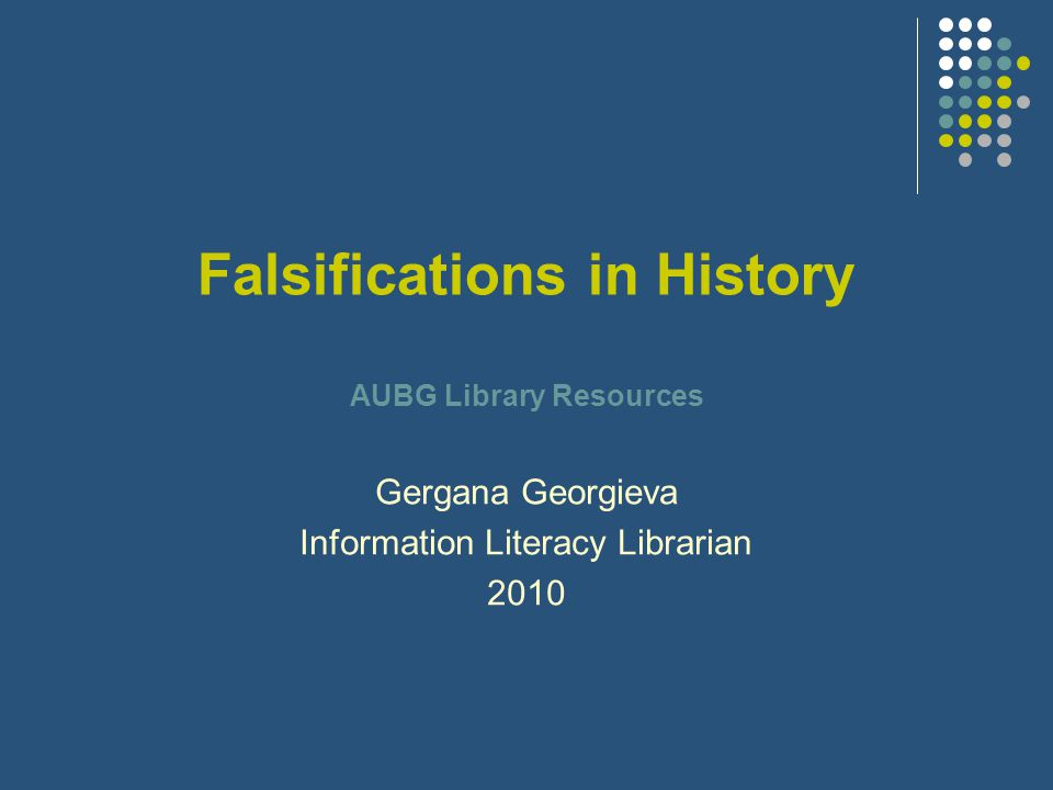 Falsifications in History AUBG Library Resources Gergana Georgieva Information Literacy Librarian 2010