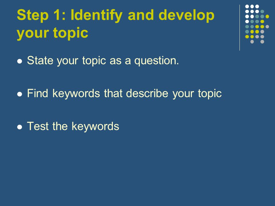 Step 1: Identify and develop your topic State your topic as a question.