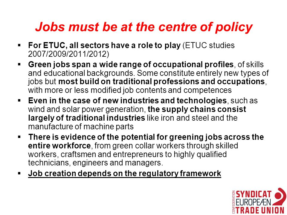 Jobs must be at the centre of policy  For ETUC, all sectors have a role to play (ETUC studies 2007/2009/2011/2012)  Green jobs span a wide range of occupational profiles, of skills and educational backgrounds.