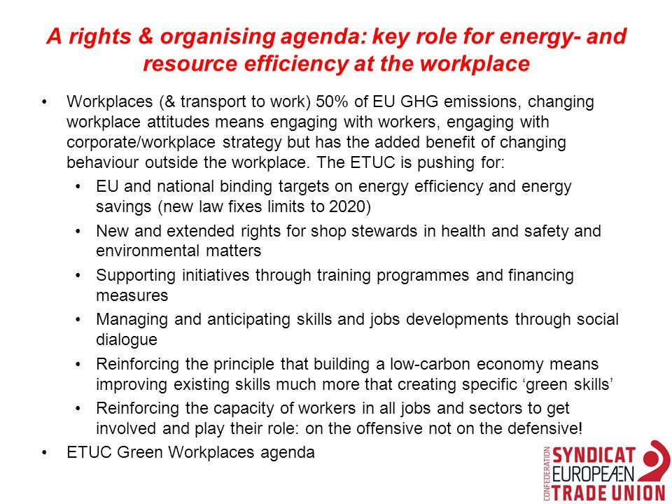 A rights & organising agenda: key role for energy- and resource efficiency at the workplace Workplaces (& transport to work) 50% of EU GHG emissions, changing workplace attitudes means engaging with workers, engaging with corporate/workplace strategy but has the added benefit of changing behaviour outside the workplace.