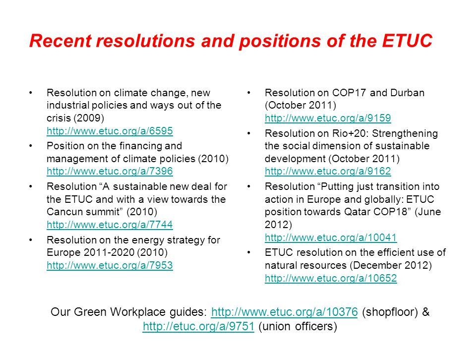 Recent resolutions and positions of the ETUC Resolution on climate change, new industrial policies and ways out of the crisis (2009) http://www.etuc.org/a/6595 http://www.etuc.org/a/6595 Position on the financing and management of climate policies (2010) http://www.etuc.org/a/7396 http://www.etuc.org/a/7396 Resolution A sustainable new deal for the ETUC and with a view towards the Cancun summit (2010) http://www.etuc.org/a/7744 http://www.etuc.org/a/7744 Resolution on the energy strategy for Europe 2011-2020 (2010) http://www.etuc.org/a/7953 http://www.etuc.org/a/7953 Resolution on COP17 and Durban (October 2011) http://www.etuc.org/a/9159 http://www.etuc.org/a/9159 Resolution on Rio+20: Strengthening the social dimension of sustainable development (October 2011) http://www.etuc.org/a/9162 http://www.etuc.org/a/9162 Resolution Putting just transition into action in Europe and globally: ETUC position towards Qatar COP18 (June 2012) http://www.etuc.org/a/10041 http://www.etuc.org/a/10041 ETUC resolution on the efficient use of natural resources (December 2012) http://www.etuc.org/a/10652 http://www.etuc.org/a/10652 Our Green Workplace guides: http://www.etuc.org/a/10376 (shopfloor) & http://etuc.org/a/9751 (union officers)http://www.etuc.org/a/10376 http://etuc.org/a/9751
