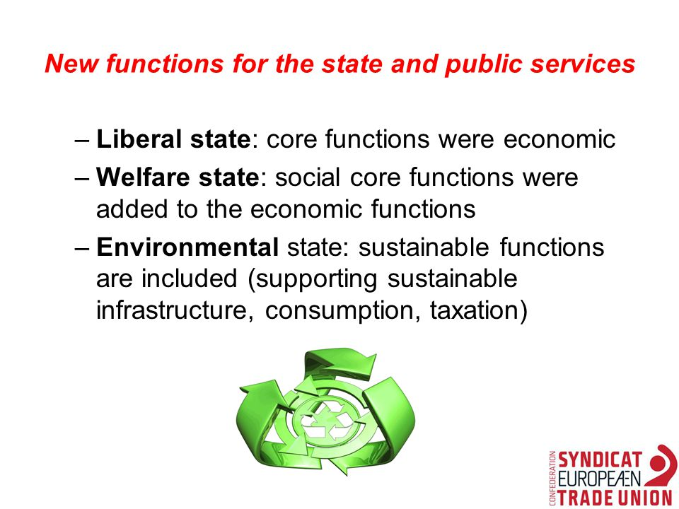 New functions for the state and public services –Liberal state: core functions were economic –Welfare state: social core functions were added to the economic functions –Environmental state: sustainable functions are included (supporting sustainable infrastructure, consumption, taxation)