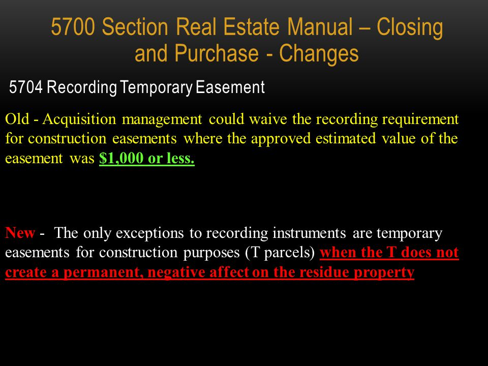Addendum section was removed Old – Easement Acquisition required the RE 44 & RE 45 RE 44 Closing and Disbursement Statement Form RE 45 Seller Affidavit 5700 Section Real Estate Manual – Closing and Purchase - Changes New – Easement Acquisition no longer require forms RE 44 & RE 45