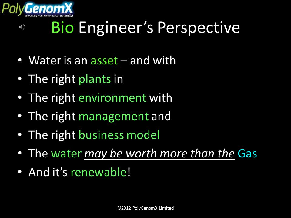 Mechanical Engineer's Perspective Water is an over-burden Water is a compliance issue Water is an expense Water is a public relations risk Water is a cost-of-production More water means less profit ©2012 PolyGenomX Limited