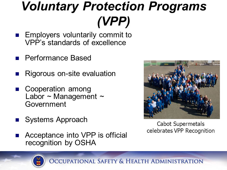 Voluntary Protection Programs (VPP) Employers voluntarily commit to VPP's standards of excellence Performance Based Rigorous on-site evaluation Cooperation among Labor ~ Management ~ Government Systems Approach Acceptance into VPP is official recognition by OSHA Cabot Supermetals celebrates VPP Recognition