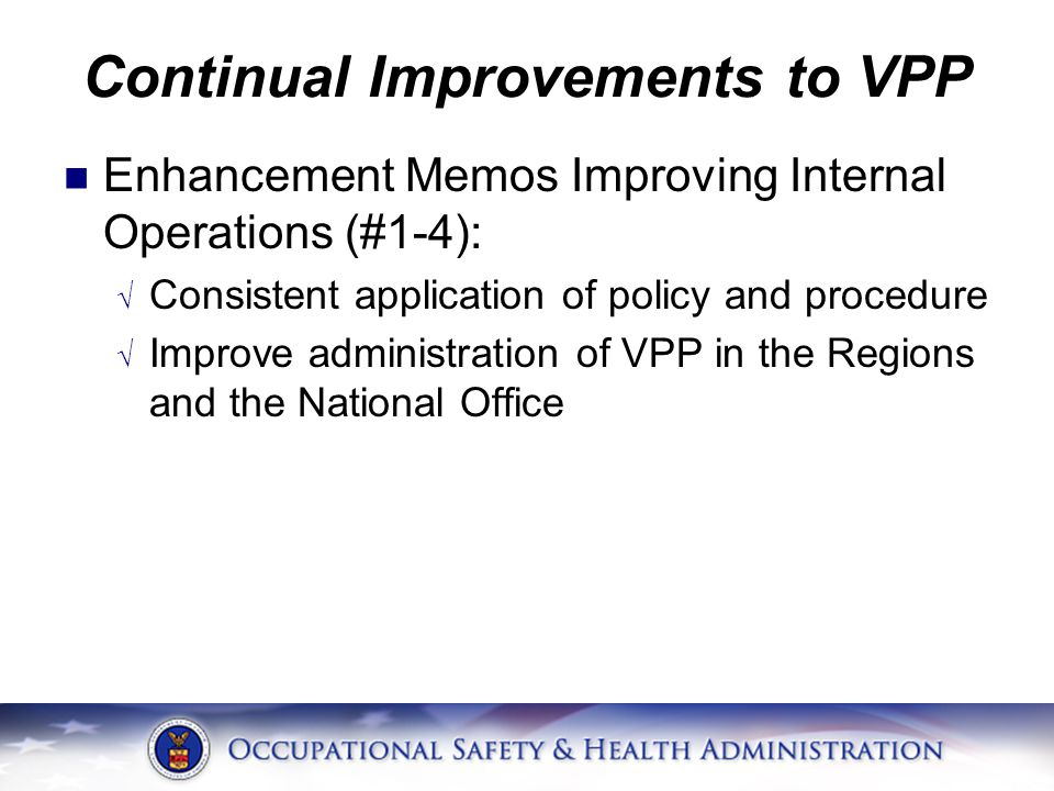 Continual Improvements to VPP Enhancement Memos Improving Internal Operations (#1-4): √ Consistent application of policy and procedure √ Improve administration of VPP in the Regions and the National Office