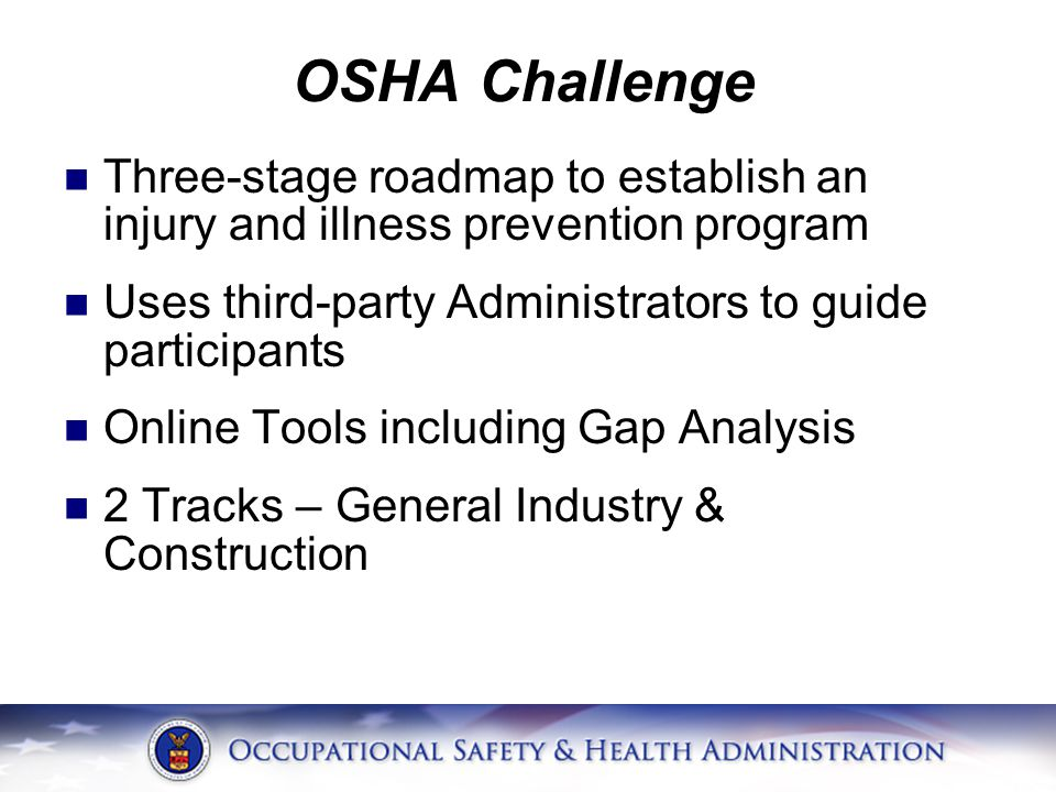 OSHA Challenge Three-stage roadmap to establish an injury and illness prevention program Uses third-party Administrators to guide participants Online Tools including Gap Analysis 2 Tracks – General Industry & Construction