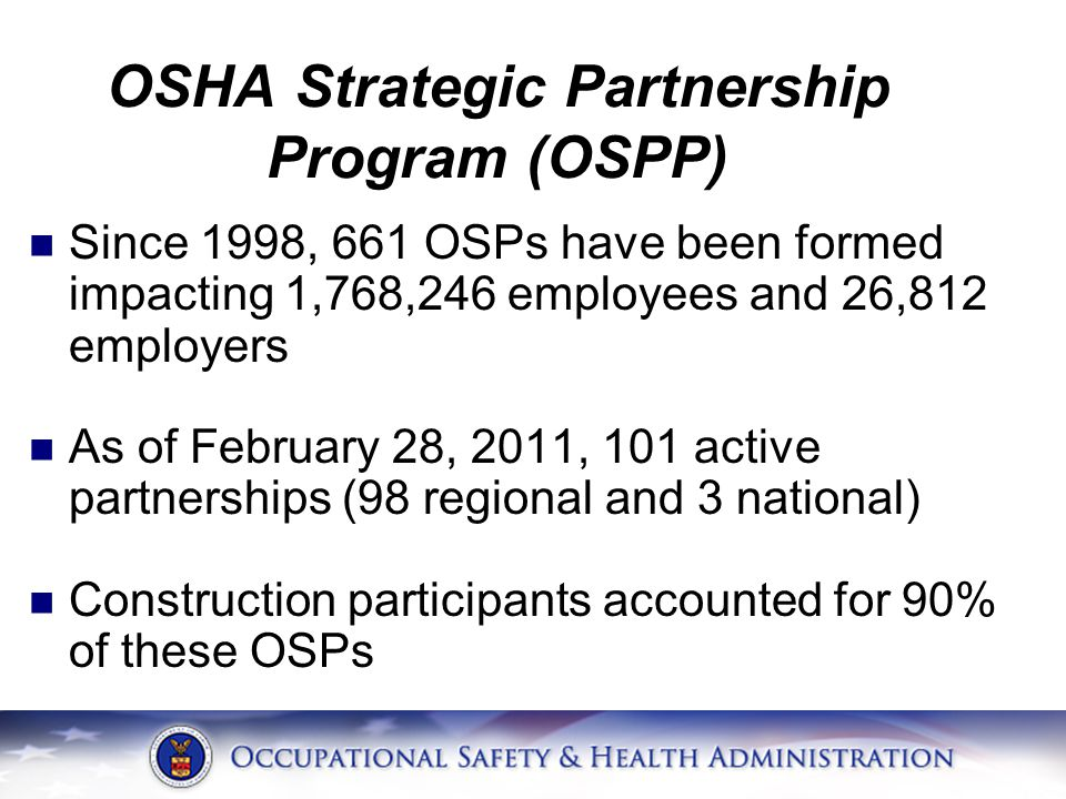 OSHA Strategic Partnership Program (OSPP) Since 1998, 661 OSPs have been formed impacting 1,768,246 employees and 26,812 employers As of February 28, 2011, 101 active partnerships (98 regional and 3 national) Construction participants accounted for 90% of these OSPs
