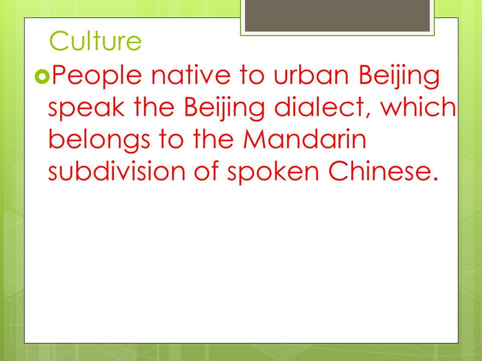 Culture  People native to urban Beijing speak the Beijing dialect, which belongs to the Mandarin subdivision of spoken Chinese.