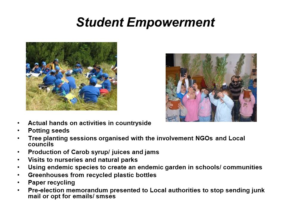 Student Empowerment Actual hands on activities in countryside Potting seeds Tree planting sessions organised with the involvement NGOs and Local councils Production of Carob syrup/ juices and jams Visits to nurseries and natural parks Using endemic species to create an endemic garden in schools/ communities Greenhouses from recycled plastic bottles Paper recycling Pre-election memorandum presented to Local authorities to stop sending junk mail or opt for emails/ smses