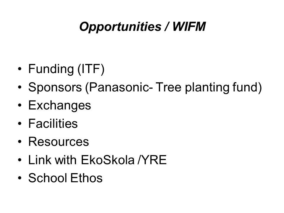 Opportunities / WIFM Funding (ITF) Sponsors (Panasonic- Tree planting fund) Exchanges Facilities Resources Link with EkoSkola /YRE School Ethos