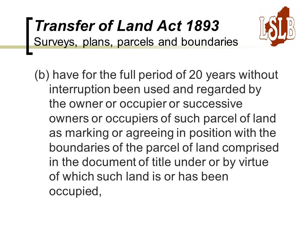 Transfer of Land Act 1893 Surveys, plans, parcels and boundaries (b) have for the full period of 20 years without interruption been used and regarded by the owner or occupier or successive owners or occupiers of such parcel of land as marking or agreeing in position with the boundaries of the parcel of land comprised in the document of title under or by virtue of which such land is or has been occupied,
