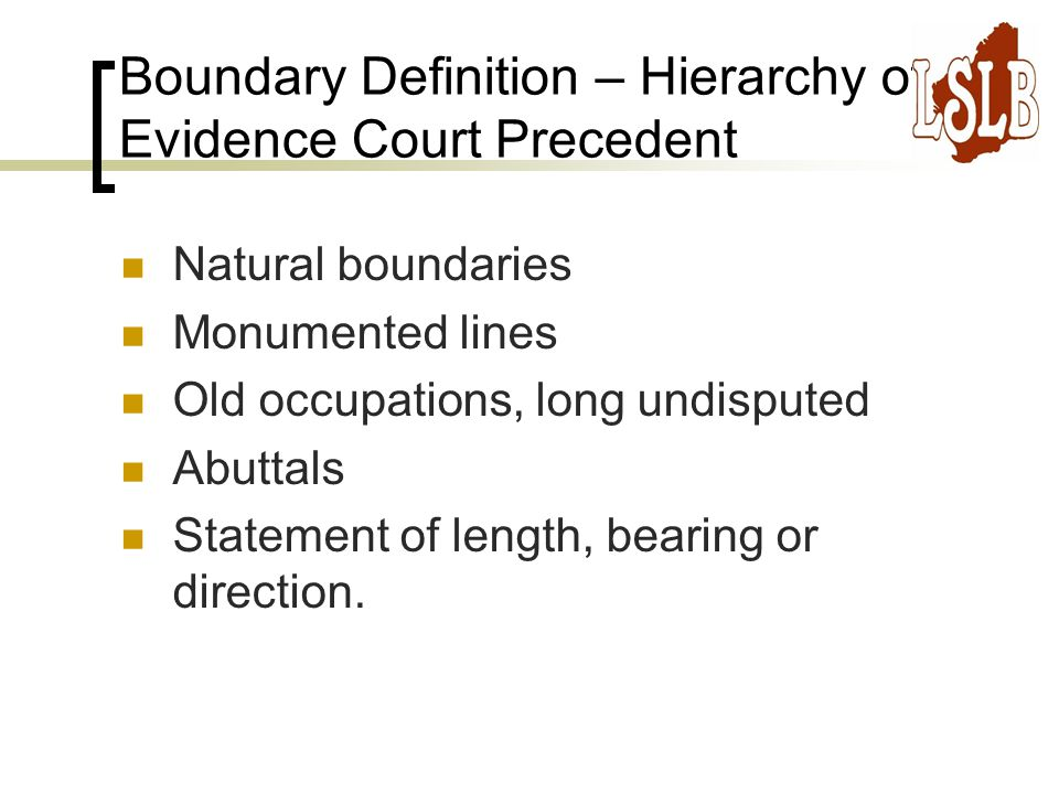 Boundary Definition – Hierarchy of Evidence Court Precedent Natural boundaries Monumented lines Old occupations, long undisputed Abuttals Statement of length, bearing or direction.