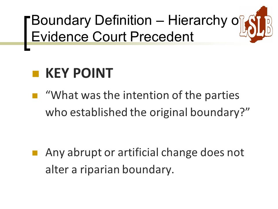 Boundary Definition – Hierarchy of Evidence Court Precedent KEY POINT What was the intention of the parties who established the original boundary Any abrupt or artificial change does not alter a riparian boundary.