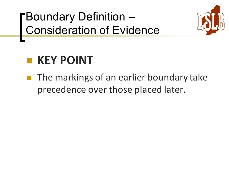 Boundary Definition – Consideration of Evidence KEY POINT The markings of an earlier boundary take precedence over those placed later.
