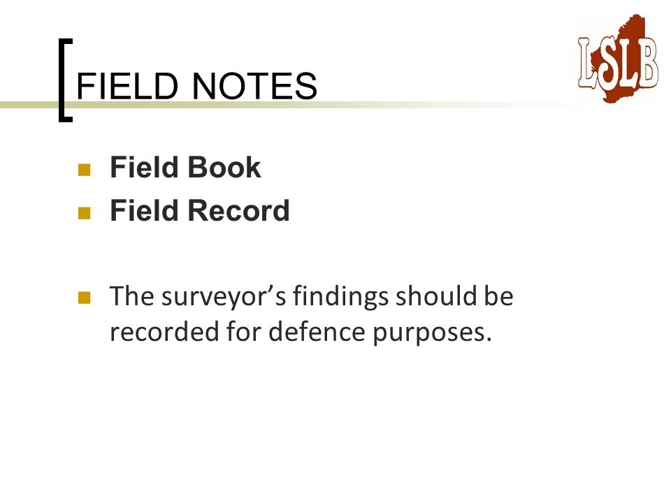 FIELD NOTES Field Book Field Record The surveyor's findings should be recorded for defence purposes.