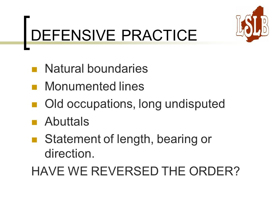 DEFENSIVE PRACTICE Natural boundaries Monumented lines Old occupations, long undisputed Abuttals Statement of length, bearing or direction.